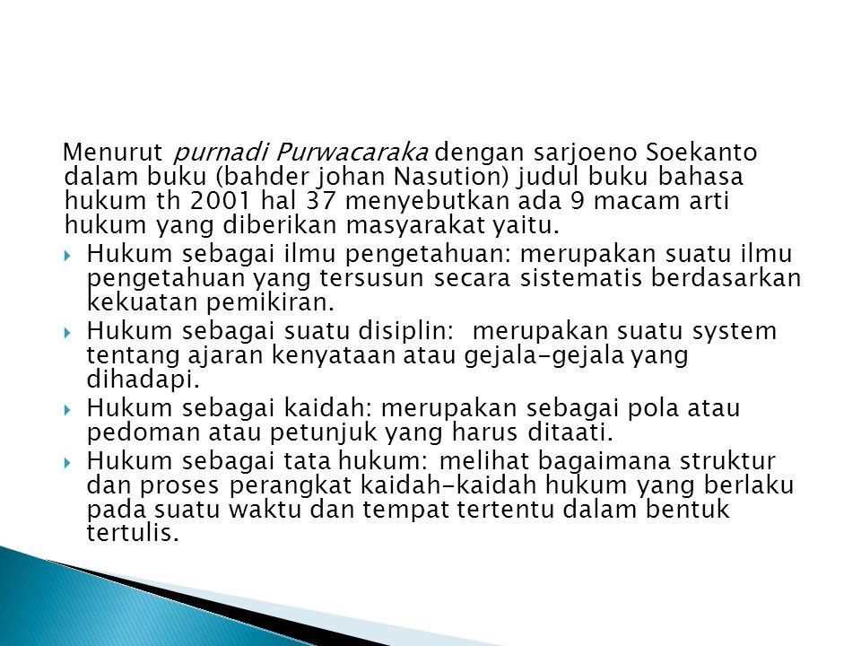 Menurut purnadi Purwacaraka dengan sarjoeno Soekanto dalam buku (bahder johan Nasution) judul buku bahasa hukum th 2001 hal 37 menyebutkan ada 9 macam arti hukum yang diberikan masyarakat yaitu.
