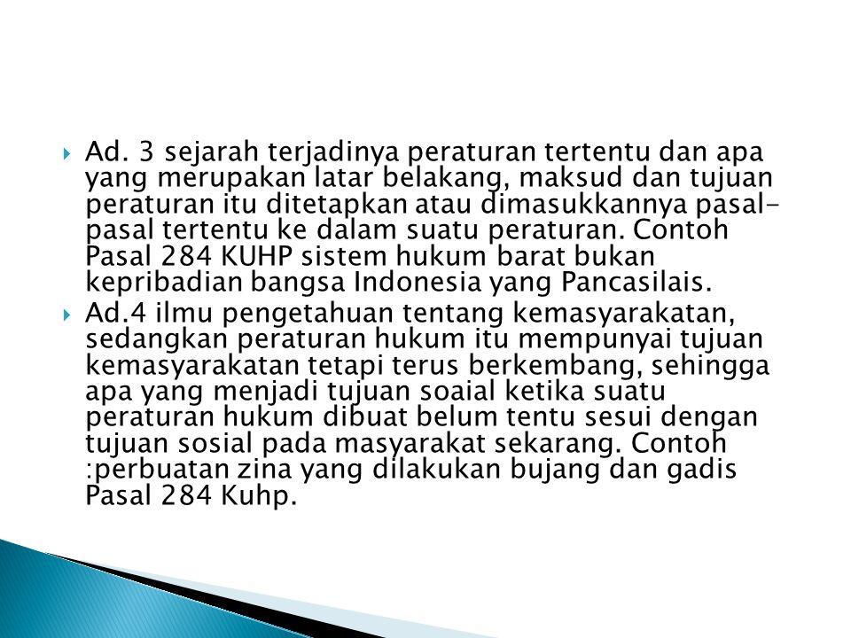 Ad. 3 sejarah terjadinya peraturan tertentu dan apa yang merupakan latar belakang, maksud dan tujuan peraturan itu ditetapkan atau dimasukkannya pasal- pasal tertentu ke dalam suatu peraturan. Contoh Pasal 284 KUHP sistem hukum barat bukan kepribadian bangsa Indonesia yang Pancasilais.
