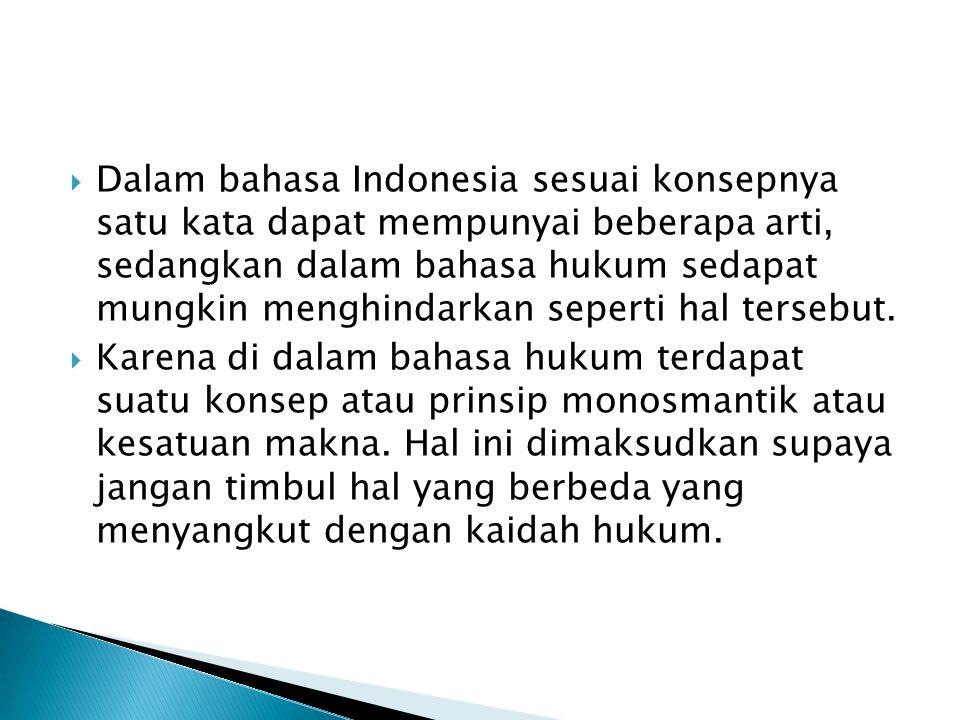 Dalam bahasa Indonesia sesuai konsepnya satu kata dapat mempunyai beberapa arti, sedangkan dalam bahasa hukum sedapat mungkin menghindarkan seperti hal tersebut.