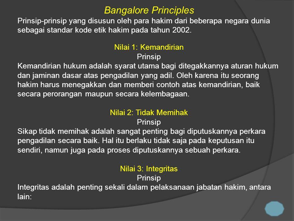 Bangalore Principles Prinsip-prinsip yang disusun oleh para hakim dari beberapa negara dunia sebagai standar kode etik hakim pada tahun 2002.