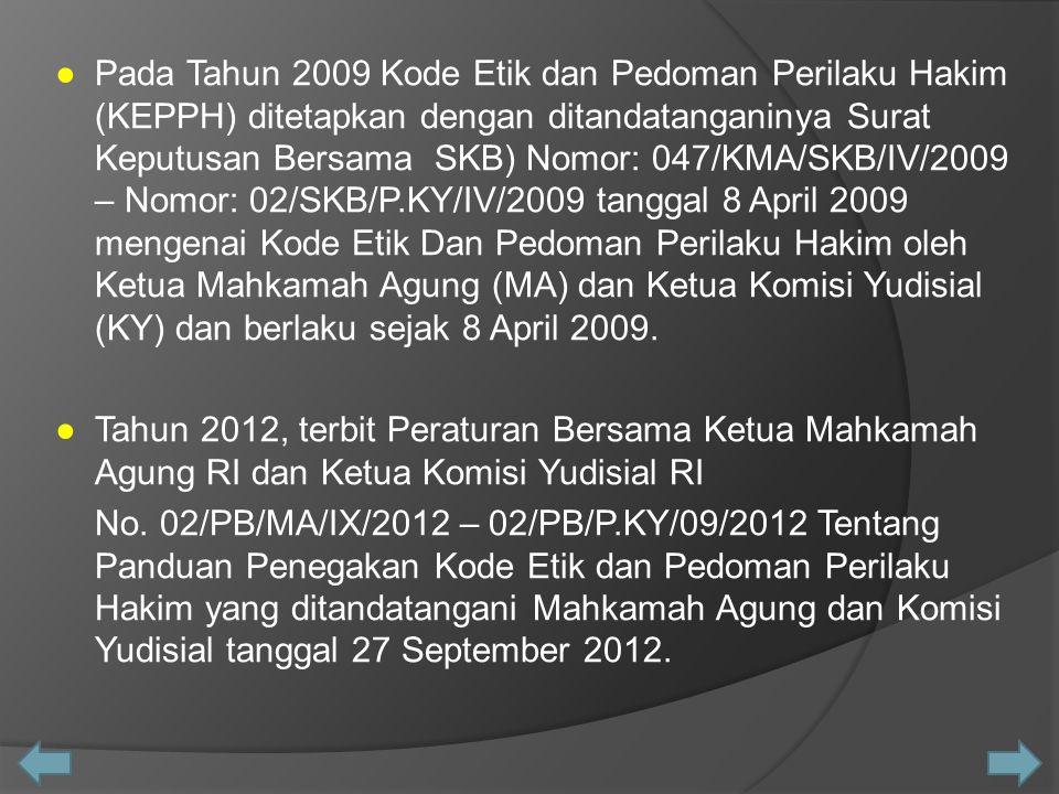 ● Pada Tahun 2009 Kode Etik dan Pedoman Perilaku Hakim (KEPPH) ditetapkan dengan ditandatanganinya Surat Keputusan Bersama SKB) Nomor: 047/KMA/SKB/IV/2009 – Nomor: 02/SKB/P.KY/IV/2009 tanggal 8 April 2009 mengenai Kode Etik Dan Pedoman Perilaku Hakim oleh Ketua Mahkamah Agung (MA) dan Ketua Komisi Yudisial (KY) dan berlaku sejak 8 April 2009.