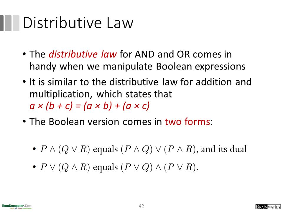Distributive Law The distributive law for AND and OR comes in handy when we manipulate Boolean expressions.