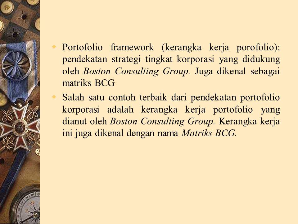 Portofolio framework (kerangka kerja porofolio): pendekatan strategi tingkat korporasi yang didukung oleh Boston Consulting Group. Juga dikenal sebagai matriks BCG