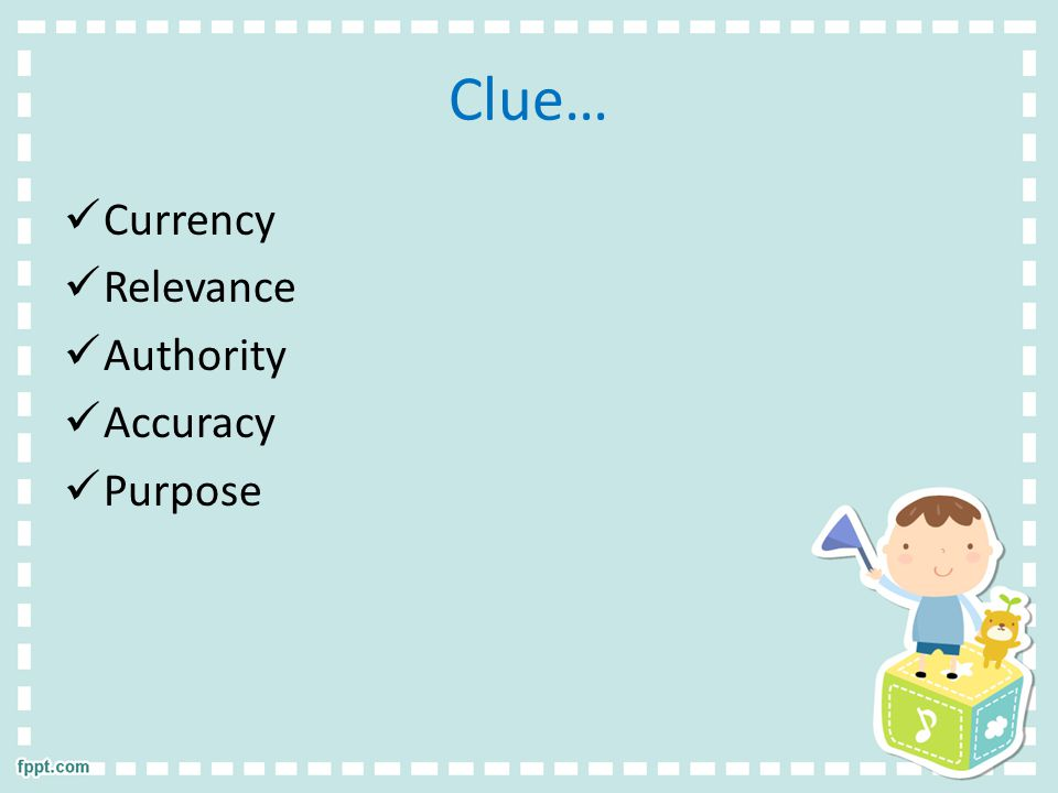 Clue… Currency Relevance Authority Accuracy Purpose