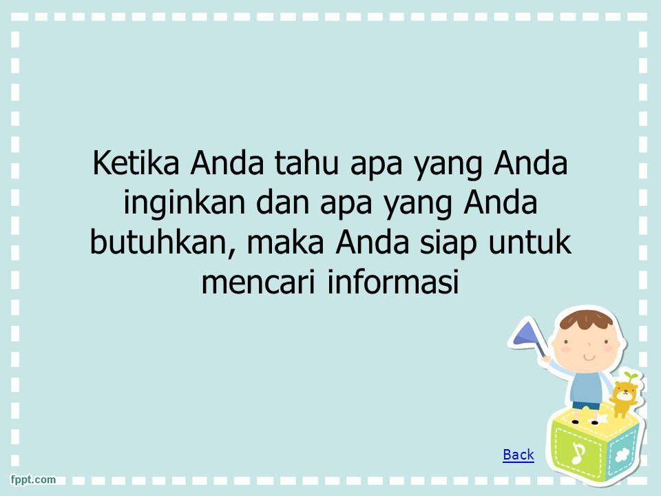 Ketika Anda tahu apa yang Anda inginkan dan apa yang Anda butuhkan, maka Anda siap untuk mencari informasi