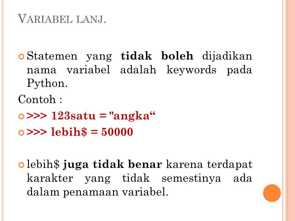 Variabel lanj. Statemen yang tidak boleh dijadikan nama variabel adalah keywords pada Python. Contoh :