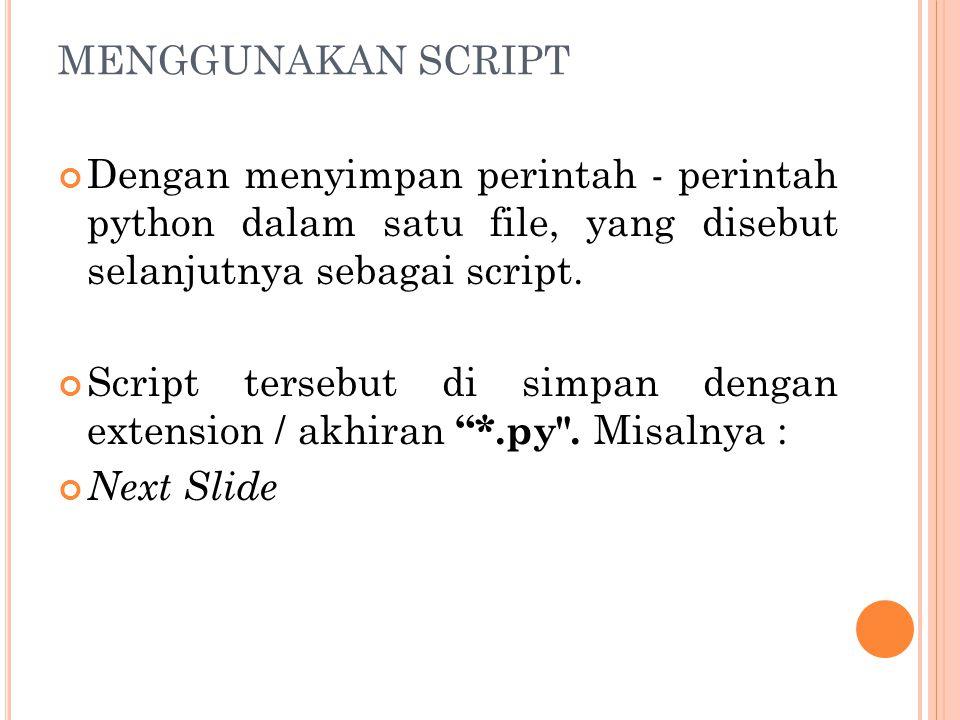 MENGGUNAKAN SCRIPT Dengan menyimpan perintah - perintah python dalam satu file, yang disebut selanjutnya sebagai script.