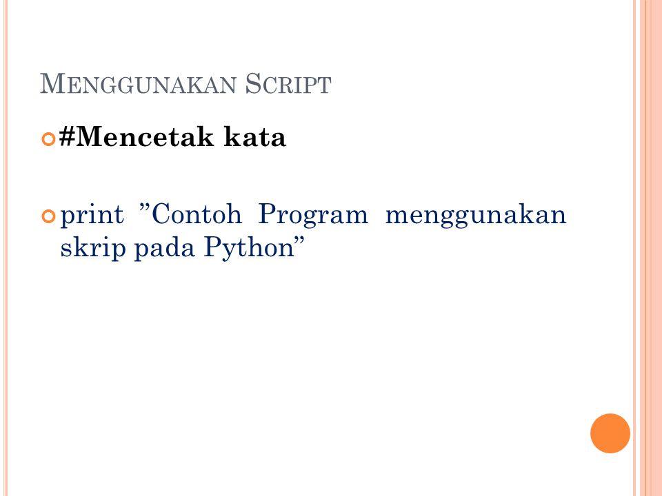 Menggunakan Script #Mencetak kata print Contoh Program menggunakan skrip pada Python