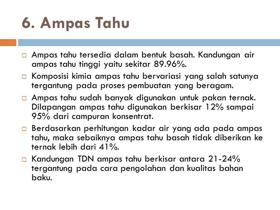 6. Ampas Tahu Ampas tahu tersedia dalam bentuk basah. Kandungan air ampas tahu tinggi yaitu sekitar 89.96%.