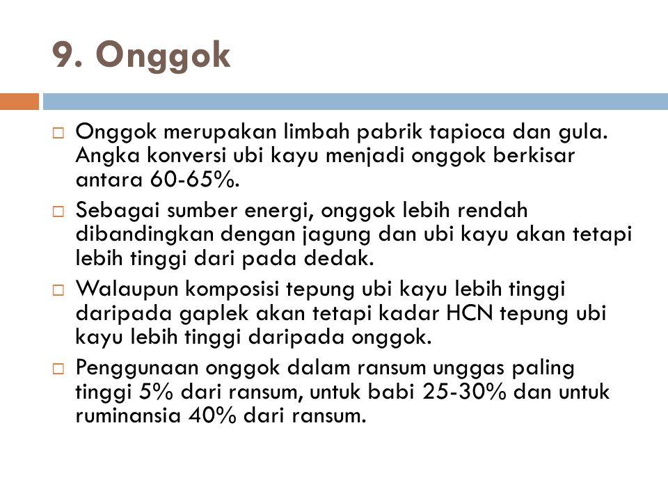 9. Onggok Onggok merupakan limbah pabrik tapioca dan gula. Angka konversi ubi kayu menjadi onggok berkisar antara 60-65%.