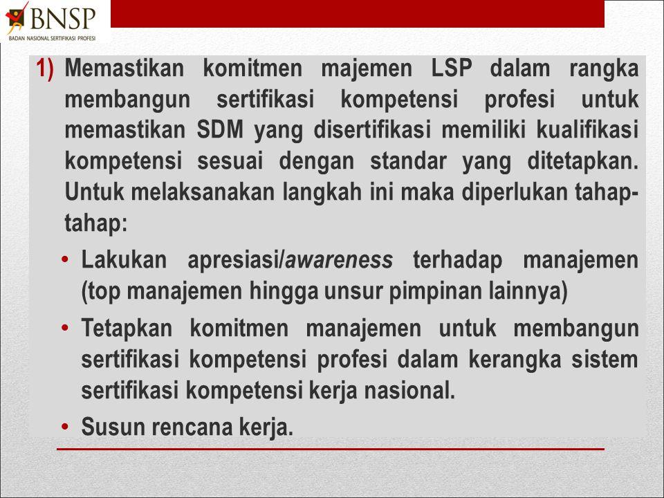 Memastikan komitmen majemen LSP dalam rangka membangun sertifikasi kompetensi profesi untuk memastikan SDM yang disertifikasi memiliki kualifikasi kompetensi sesuai dengan standar yang ditetapkan. Untuk melaksanakan langkah ini maka diperlukan tahap-tahap: