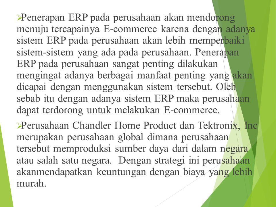 Penerapan ERP pada perusahaan akan mendorong menuju tercapainya E-commerce karena dengan adanya sistem ERP pada perusahaan akan lebih memperbaiki sistem-sistem yang ada pada perusahaan. Penerapan ERP pada perusahaan sangat penting dilakukan mengingat adanya berbagai manfaat penting yang akan dicapai dengan menggunakan sistem tersebut. Oleh sebab itu dengan adanya sistem ERP maka perusahaan dapat terdorong untuk melakukan E-commerce.