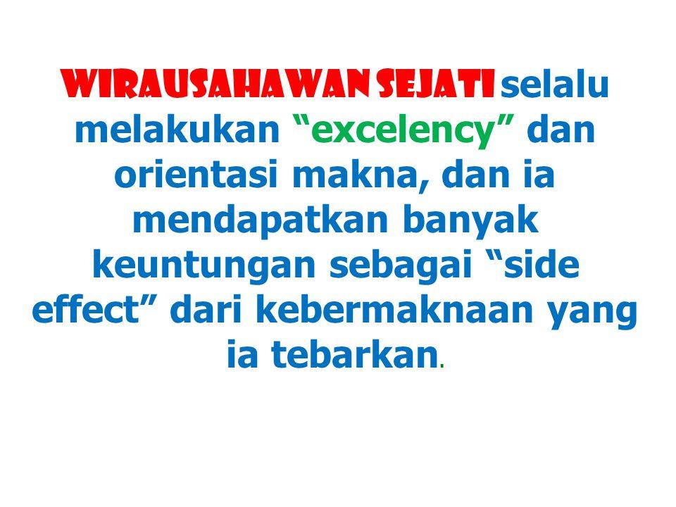 WIRAUSAHAWAN SEJATI selalu melakukan excelency dan orientasi makna, dan ia mendapatkan banyak keuntungan sebagai side effect dari kebermaknaan yang ia tebarkan.