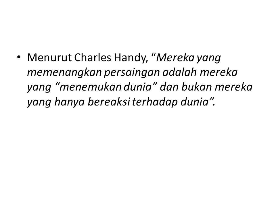 Menurut Charles Handy, Mereka yang memenangkan persaingan adalah mereka yang menemukan dunia dan bukan mereka yang hanya bereaksi terhadap dunia .