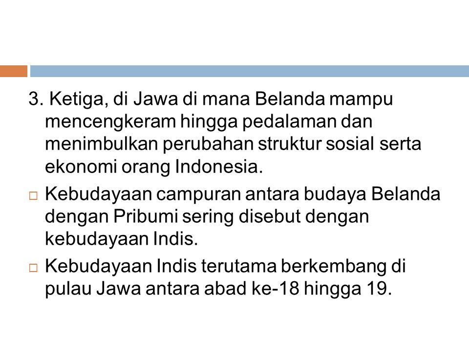 3. Ketiga, di Jawa di mana Belanda mampu mencengkeram hingga pedalaman dan menimbulkan perubahan struktur sosial serta ekonomi orang Indonesia.