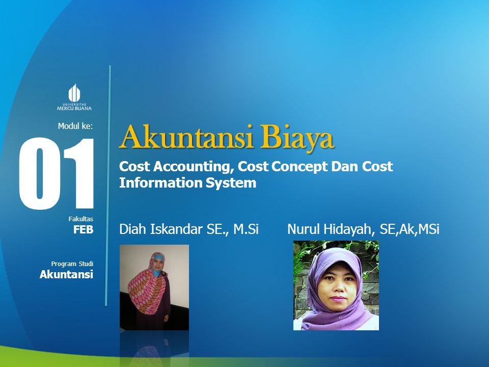 Akuntansi Biaya 01. Cost Accounting, Cost Concept Dan Cost Information System. Diah Iskandar SE., M.Si Nurul Hidayah, SE,Ak,MSi.