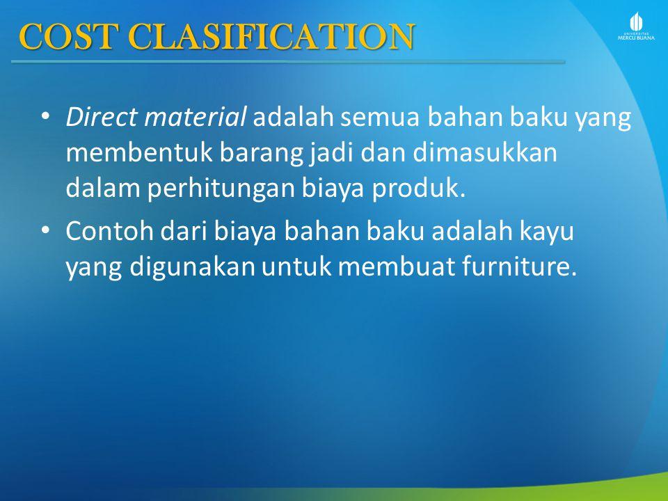 COST CLASIFICATION Direct material adalah semua bahan baku yang membentuk barang jadi dan dimasukkan dalam perhitungan biaya produk.