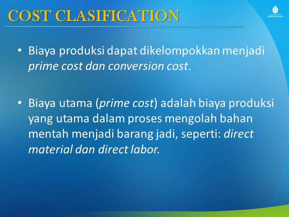 COST CLASIFICATION Biaya produksi dapat dikelompokkan menjadi prime cost dan conversion cost.
