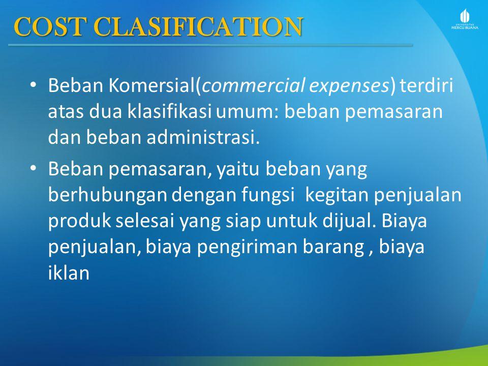COST CLASIFICATION Beban Komersial(commercial expenses) terdiri atas dua klasifikasi umum: beban pemasaran dan beban administrasi.