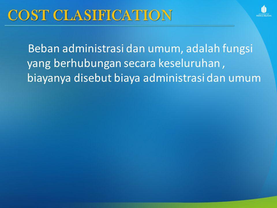 COST CLASIFICATION Beban administrasi dan umum, adalah fungsi yang berhubungan secara keseluruhan , biayanya disebut biaya administrasi dan umum.