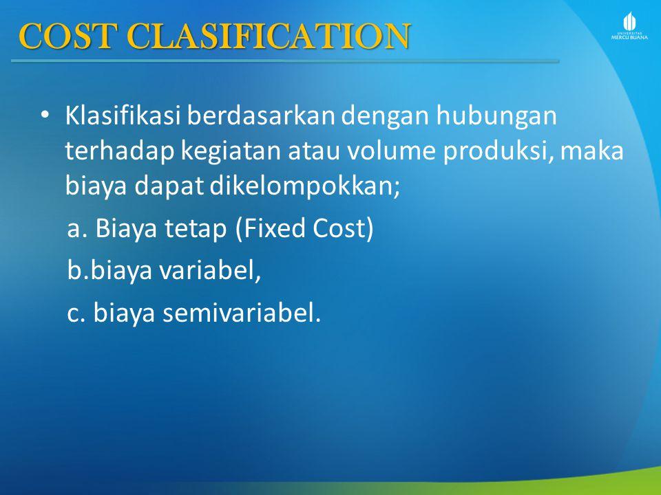 COST CLASIFICATION Klasifikasi berdasarkan dengan hubungan terhadap kegiatan atau volume produksi, maka biaya dapat dikelompokkan;