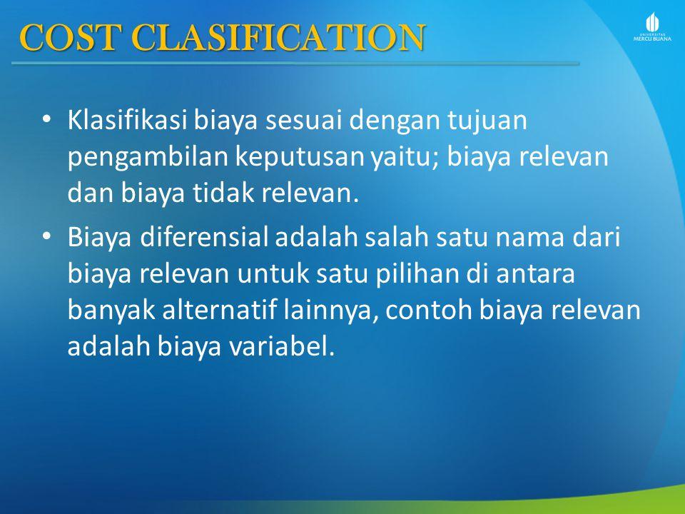 COST CLASIFICATION Klasifikasi biaya sesuai dengan tujuan pengambilan keputusan yaitu; biaya relevan dan biaya tidak relevan.
