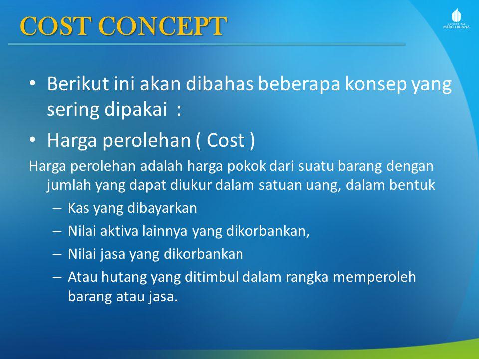 COST CONCEPT Berikut ini akan dibahas beberapa konsep yang sering dipakai : Harga perolehan ( Cost )