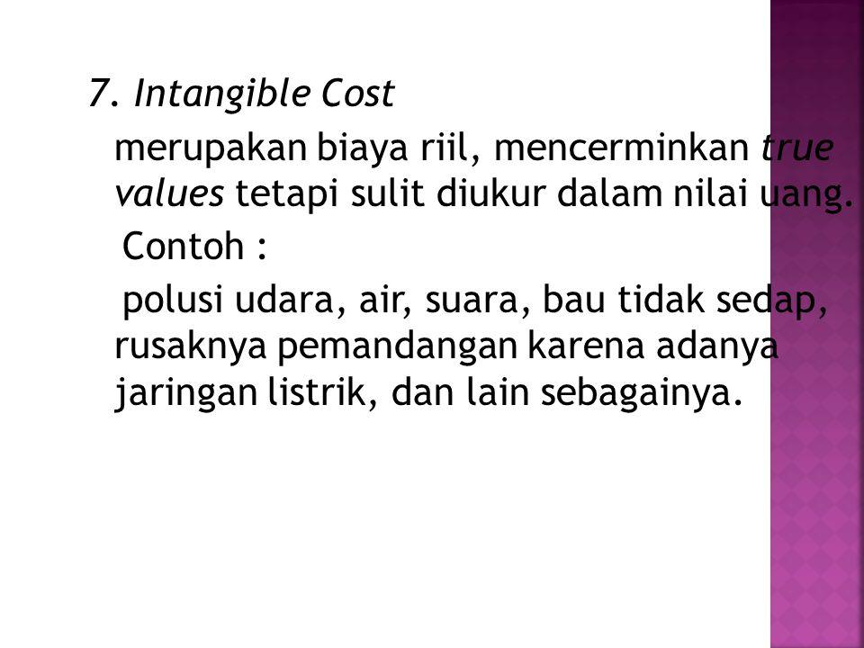 7. Intangible Cost merupakan biaya riil, mencerminkan true values tetapi sulit diukur dalam nilai uang.