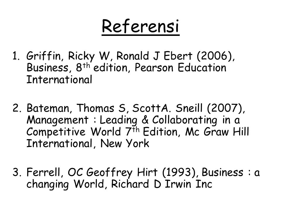 Referensi Griffin, Ricky W, Ronald J Ebert (2006), Business, 8th edition, Pearson Education International.
