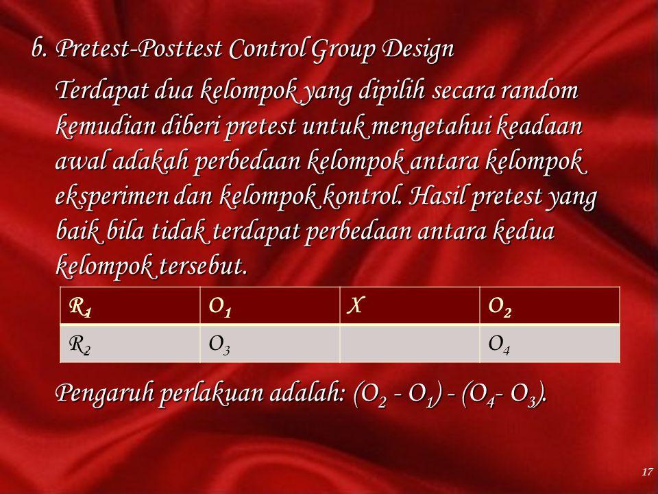 b. Pretest-Posttest Control Group Design Terdapat dua kelompok yang dipilih secara random kemudian diberi pretest untuk mengetahui keadaan awal adakah perbedaan kelompok antara kelompok eksperimen dan kelompok kontrol. Hasil pretest yang baik bila tidak terdapat perbedaan antara kedua kelompok tersebut. Pengaruh perlakuan adalah: (O2 - O1) - (O4- O3).