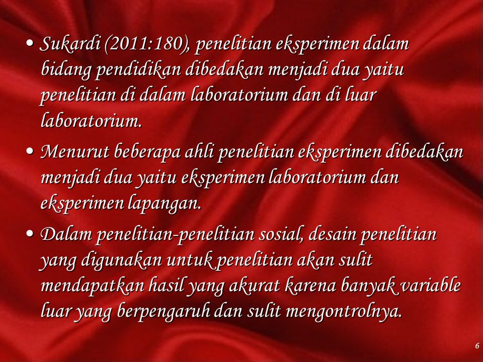 Sukardi (2011:180), penelitian eksperimen dalam bidang pendidikan dibedakan menjadi dua yaitu penelitian di dalam laboratorium dan di luar laboratorium.