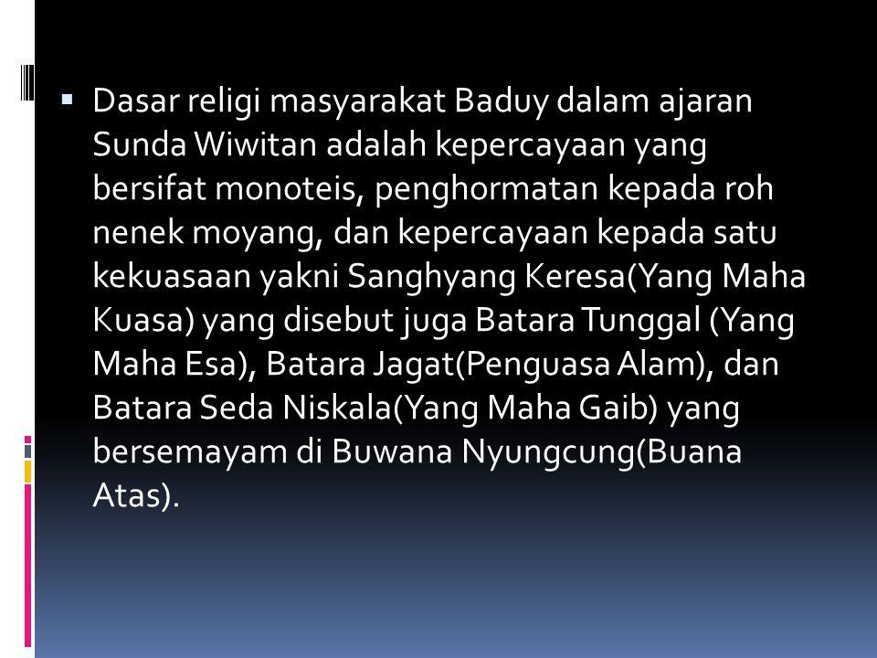Dasar religi masyarakat Baduy dalam ajaran Sunda Wiwitan adalah kepercayaan yang bersifat monoteis, penghormatan kepada roh nenek moyang, dan kepercayaan kepada satu kekuasaan yakni Sanghyang Keresa(Yang Maha Kuasa) yang disebut juga Batara Tunggal (Yang Maha Esa), Batara Jagat(Penguasa Alam), dan Batara Seda Niskala(Yang Maha Gaib) yang bersemayam di Buwana Nyungcung(Buana Atas).