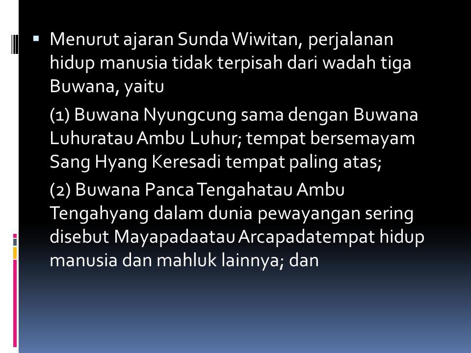 Menurut ajaran Sunda Wiwitan, perjalanan hidup manusia tidak terpisah dari wadah tiga Buwana, yaitu