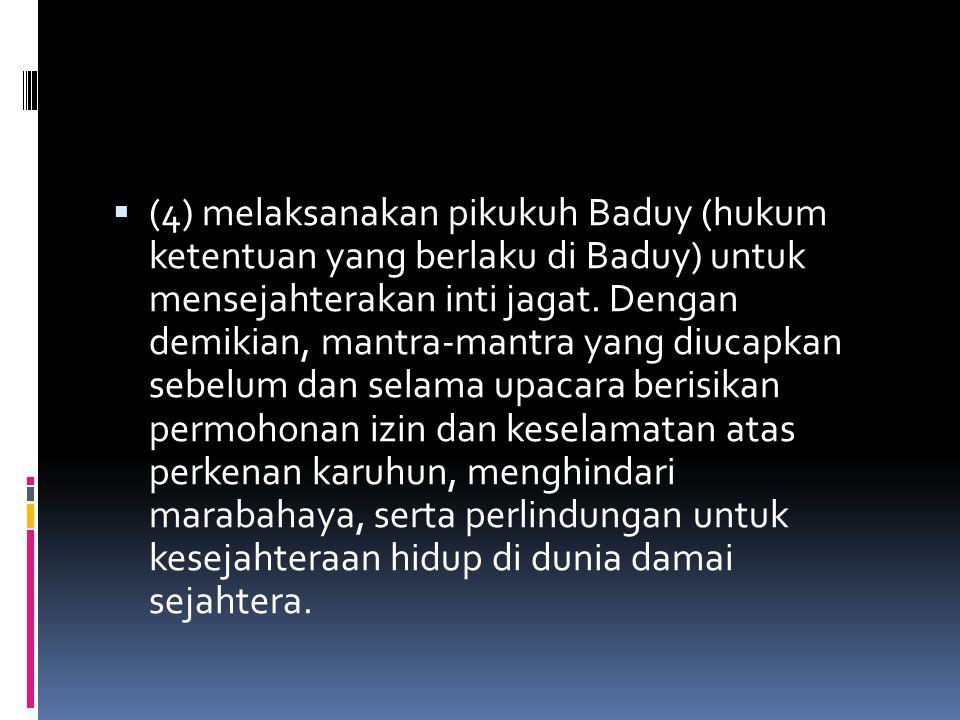 (4) melaksanakan pikukuh Baduy (hukum ketentuan yang berlaku di Baduy) untuk mensejahterakan inti jagat.