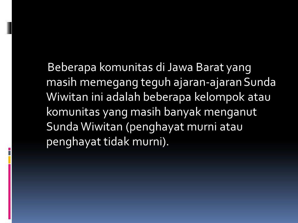 Beberapa komunitas di Jawa Barat yang masih memegang teguh ajaran-ajaran Sunda Wiwitan ini adalah beberapa kelompok atau komunitas yang masih banyak menganut Sunda Wiwitan (penghayat murni atau penghayat tidak murni).