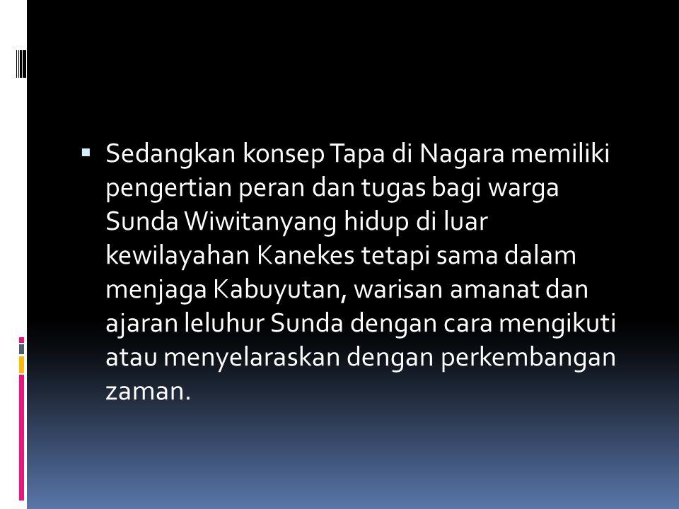 Sedangkan konsep Tapa di Nagara memiliki pengertian peran dan tugas bagi warga Sunda Wiwitanyang hidup di luar kewilayahan Kanekes tetapi sama dalam menjaga Kabuyutan, warisan amanat dan ajaran leluhur Sunda dengan cara mengikuti atau menyelaraskan dengan perkembangan zaman.