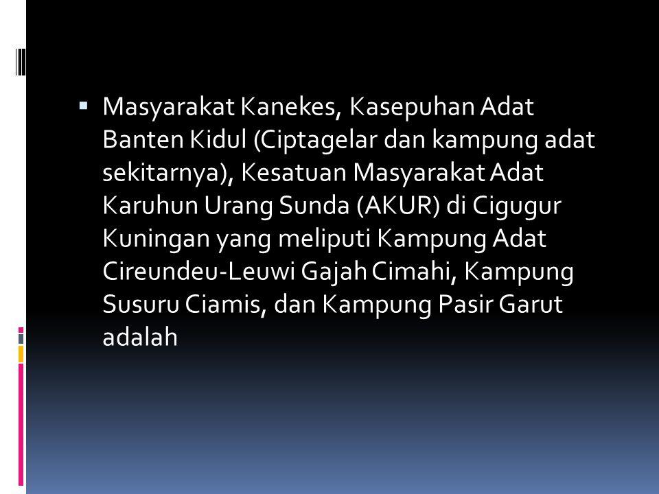 Masyarakat Kanekes, Kasepuhan Adat Banten Kidul (Ciptagelar dan kampung adat sekitarnya), Kesatuan Masyarakat Adat Karuhun Urang Sunda (AKUR) di Cigugur Kuningan yang meliputi Kampung Adat Cireundeu-Leuwi Gajah Cimahi, Kampung Susuru Ciamis, dan Kampung Pasir Garut adalah