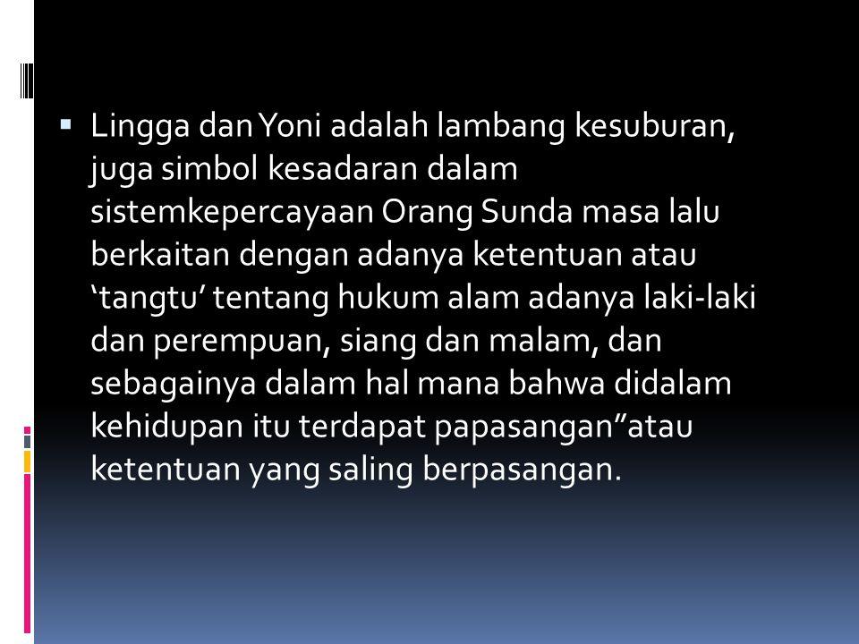 Lingga dan Yoni adalah lambang kesuburan, juga simbol kesadaran dalam sistemkepercayaan Orang Sunda masa lalu berkaitan dengan adanya ketentuan atau 'tangtu' tentang hukum alam adanya laki-laki dan perempuan, siang dan malam, dan sebagainya dalam hal mana bahwa didalam kehidupan itu terdapat papasangan atau ketentuan yang saling berpasangan.