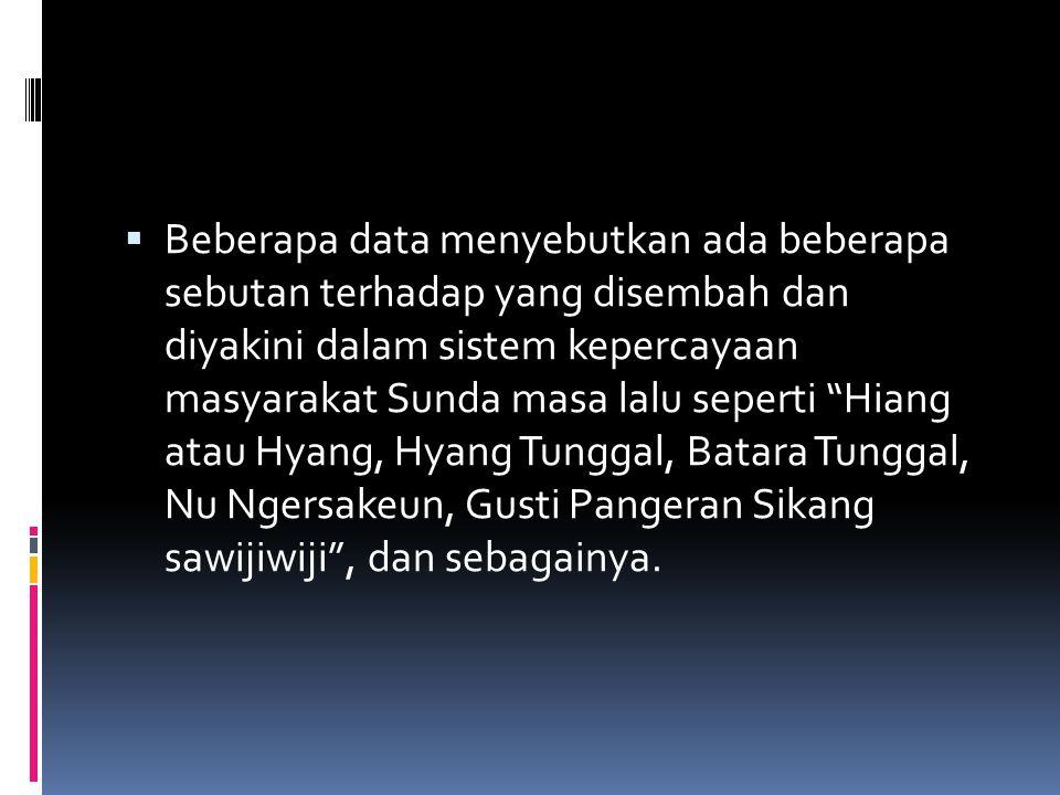 Beberapa data menyebutkan ada beberapa sebutan terhadap yang disembah dan diyakini dalam sistem kepercayaan masyarakat Sunda masa lalu seperti Hiang atau Hyang, Hyang Tunggal, Batara Tunggal, Nu Ngersakeun, Gusti Pangeran Sikang sawijiwiji , dan sebagainya.