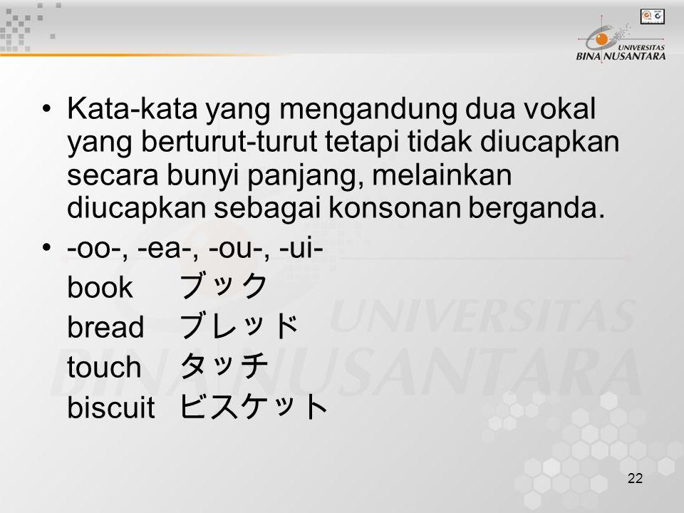 Kata-kata yang mengandung dua vokal yang berturut-turut tetapi tidak diucapkan secara bunyi panjang, melainkan diucapkan sebagai konsonan berganda.