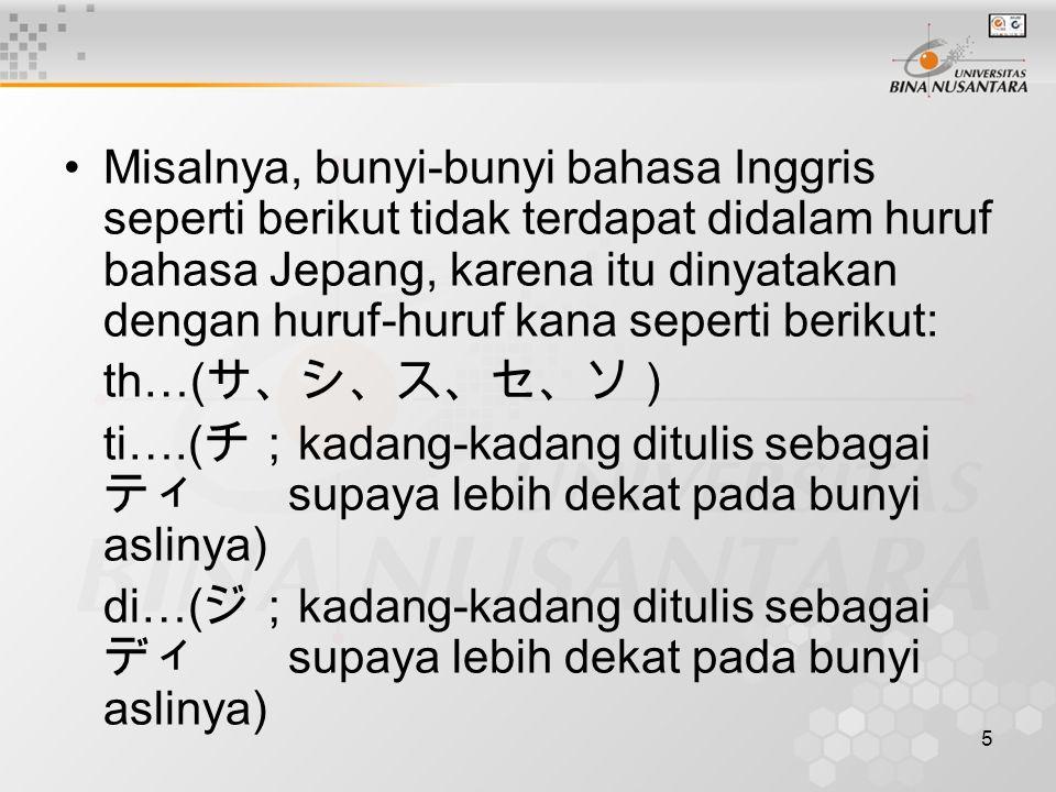 Misalnya, bunyi-bunyi bahasa Inggris seperti berikut tidak terdapat didalam huruf bahasa Jepang, karena itu dinyatakan dengan huruf-huruf kana seperti berikut: