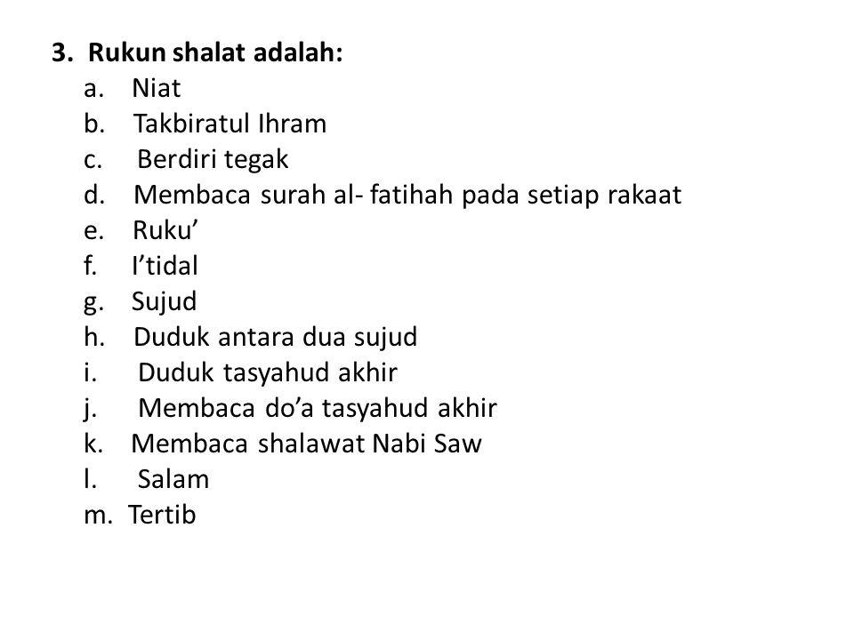 3. Rukun shalat adalah: a. Niat. b. Takbiratul Ihram. c. Berdiri tegak. d. Membaca surah al- fatihah pada setiap rakaat.