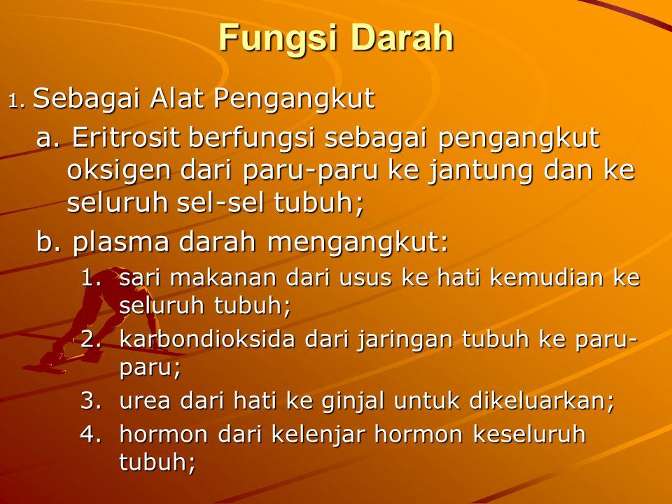 Fungsi Darah 1. Sebagai Alat Pengangkut. a. Eritrosit berfungsi sebagai pengangkut oksigen dari paru-paru ke jantung dan ke seluruh sel-sel tubuh;