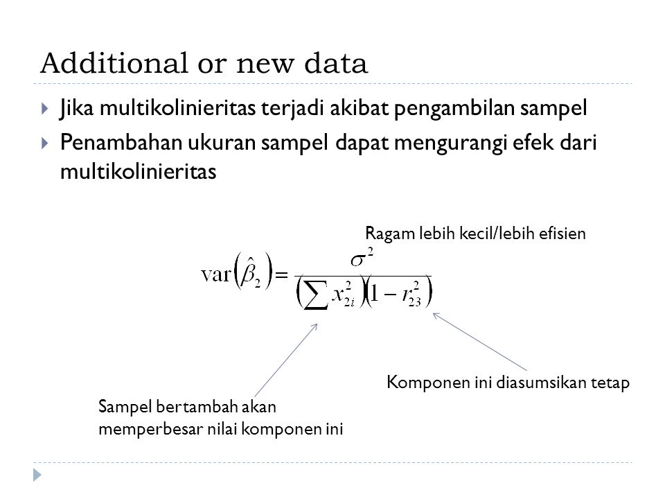 Additional or new data Jika multikolinieritas terjadi akibat pengambilan sampel.
