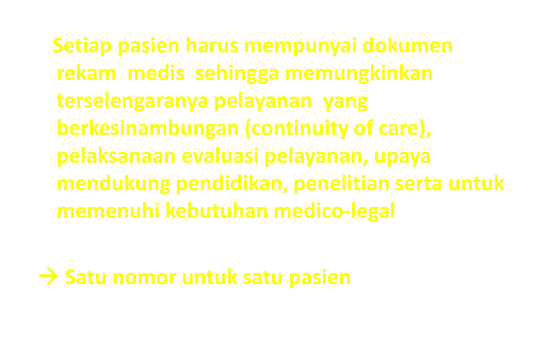 Setiap pasien harus mempunyai dokumen rekam medis sehingga memungkinkan terselengaranya pelayanan yang berkesinambungan (continuity of care), pelaksanaan evaluasi pelayanan, upaya mendukung pendidikan, penelitian serta untuk memenuhi kebutuhan medico-legal  Satu nomor untuk satu pasien