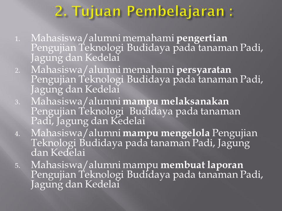 2. Tujuan Pembelajaran : Mahasiswa/alumni memahami pengertian Pengujian Teknologi Budidaya pada tanaman Padi, Jagung dan Kedelai.