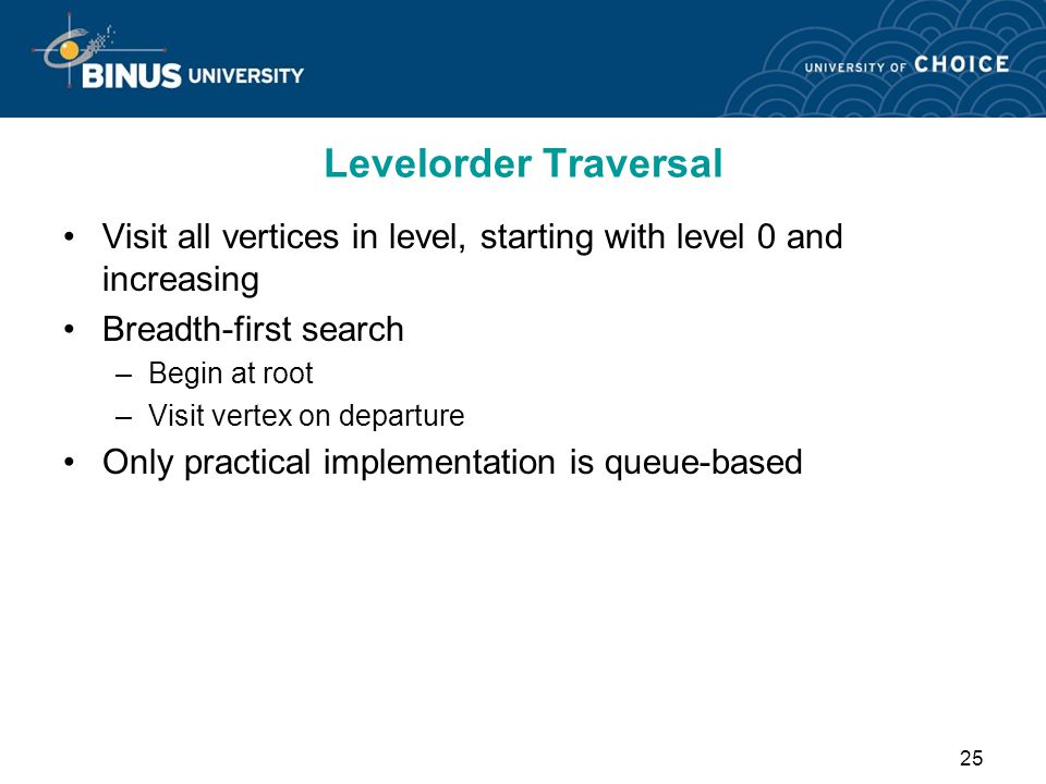 Levelorder Traversal Visit all vertices in level, starting with level 0 and increasing. Breadth-first search.