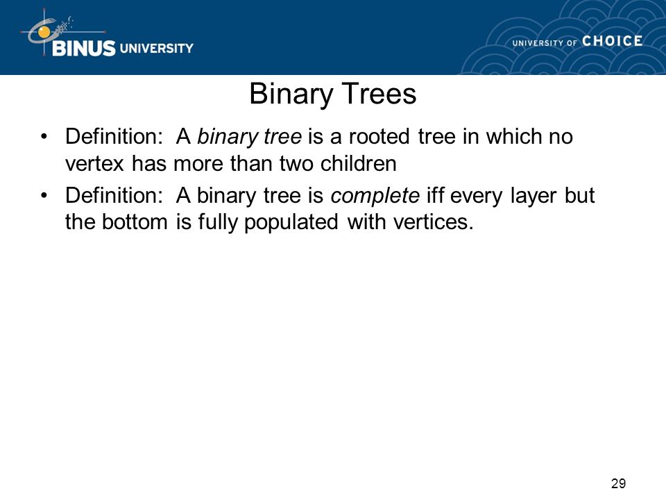 Binary Trees Definition: A binary tree is a rooted tree in which no vertex has more than two children.