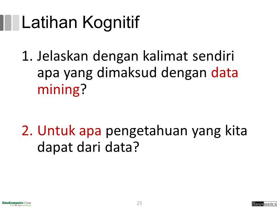 Latihan Kognitif Jelaskan dengan kalimat sendiri apa yang dimaksud dengan data mining.