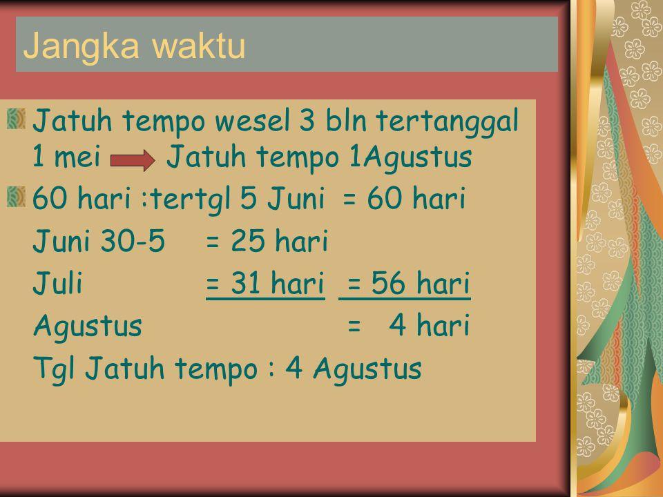 Jangka waktu Jatuh tempo wesel 3 bln tertanggal 1 mei Jatuh tempo 1Agustus. 60 hari :tertgl 5 Juni = 60 hari.